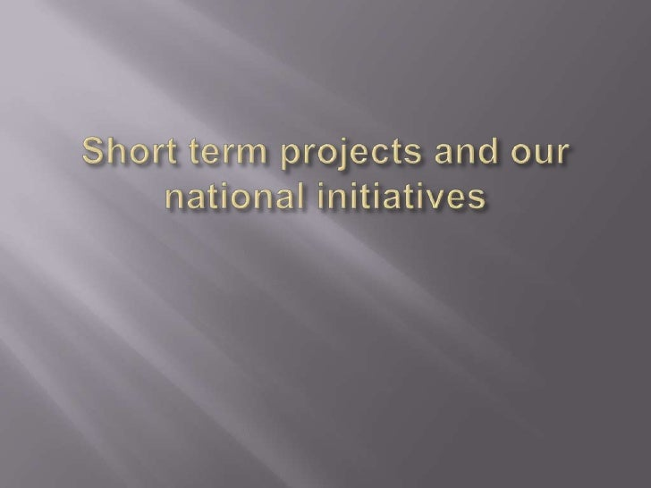 Short Term Projects and our National Initiatives