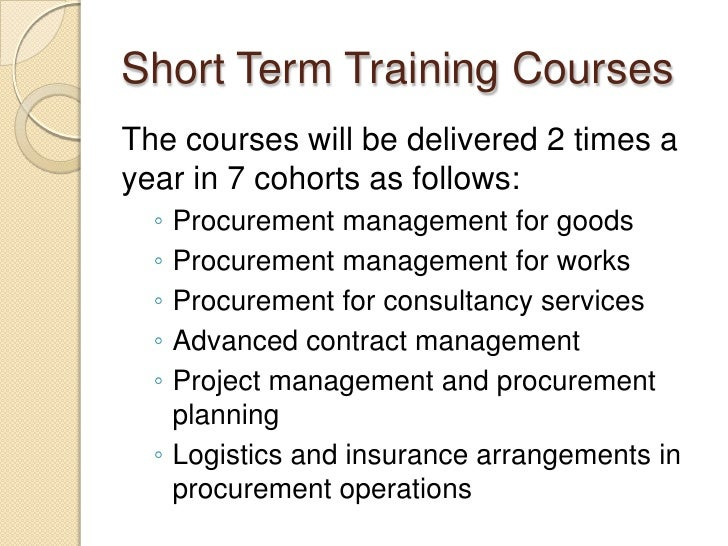 Short Term Training CoursesThe courses will be delivered 2 times ayear in 7 cohorts as follows:  ◦ Procurement management ...
