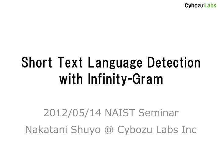 Short Text Language Detection      with Infinity-Gram   2012/05/14 NAIST SeminarNakatani Shuyo @ Cybozu Labs Inc