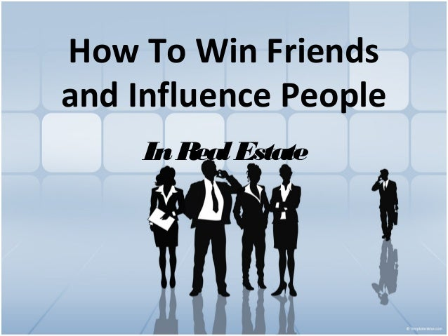 How To Win Friends and Influence People In Real Estate