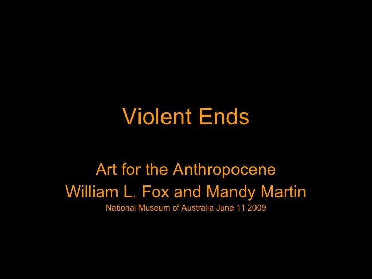 Violent Ends Art for the Anthropocene William L. Fox and Mandy Martin National Museum of Australia June 11 2009
