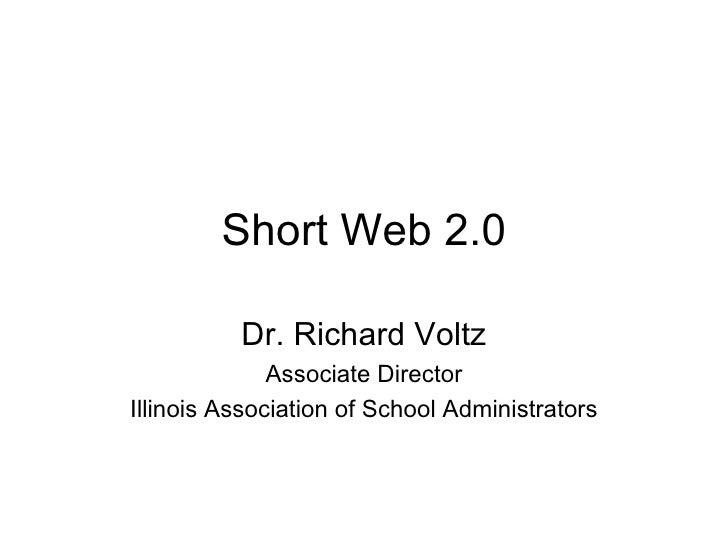 Short Web 2.0 Dr. Richard Voltz Associate Director Illinois Association of School Administrators