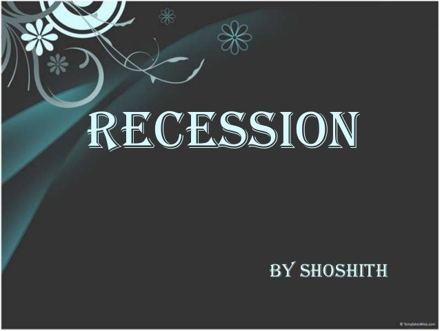 RECESSION BY SHOSHITH
