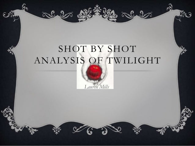 SHOT BY SHOT ANALYSIS OF TWILIGHT Lauren Mills
