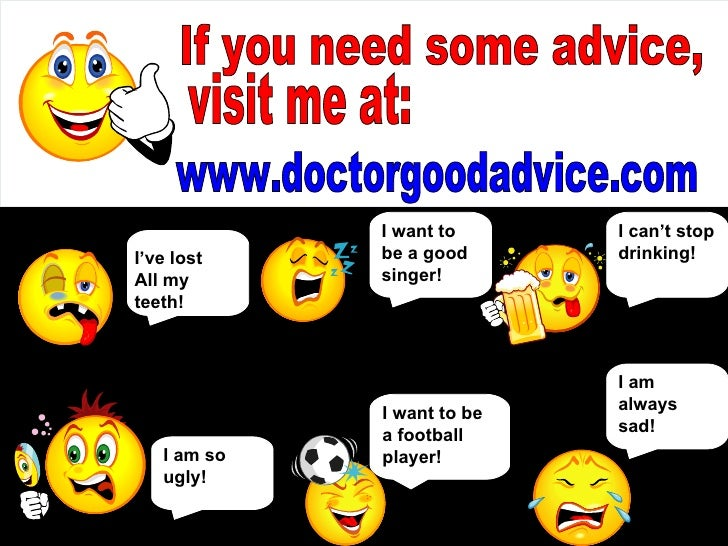 If you need some advice, visit me at: www.doctorgoodadvice.com I am so ugly! I want to be a good singer! I can't stop drin...