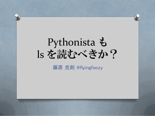 Pythonista も ls を読むべきか? 藤原 克則 @flyingfoozy