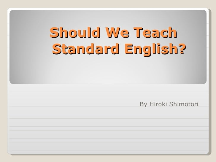 Should We Teach  Standard English? By Hiroki Shimotori