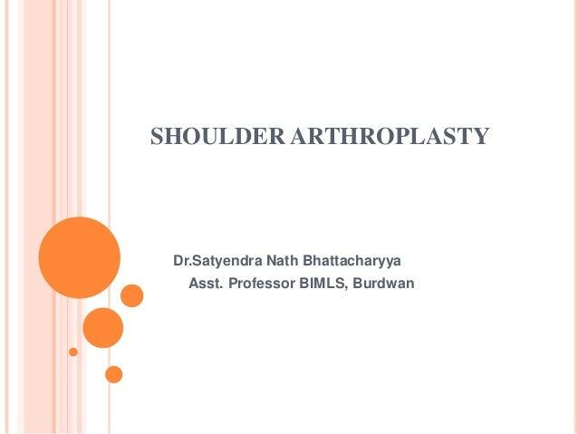 SHOULDER ARTHROPLASTY Dr.Satyendra Nath Bhattacharyya Asst. Professor BIMLS, Burdwan