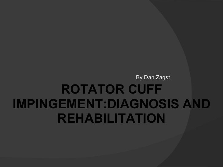 By Dan Zagst ROTATOR CUFF IMPINGEMENT:DIAGNOSIS AND REHABILITATION