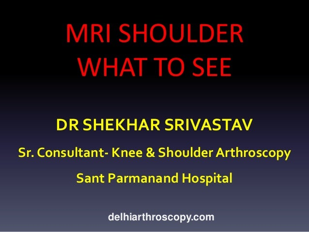 MRI SHOULDER WHAT TO SEE DR SHEKHAR SRIVASTAV Sr. Consultant- Knee & Shoulder Arthroscopy  Sant Parmanand Hospital delhiar...