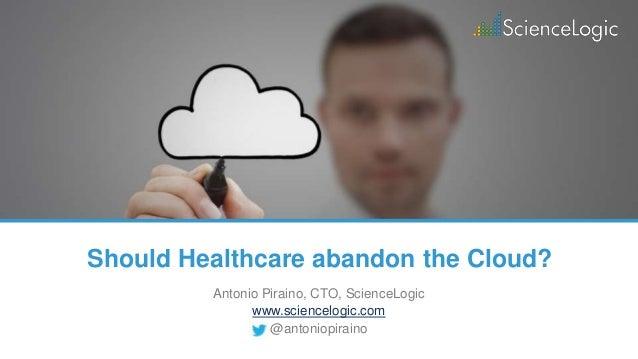Should Healthcare abandon the Cloud? Antonio Piraino, CTO, ScienceLogic www.sciencelogic.com @antoniopiraino