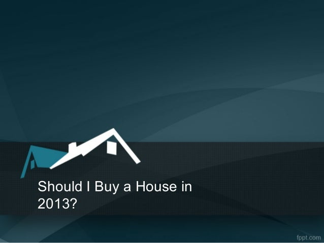 Should I Buy a House in2013?