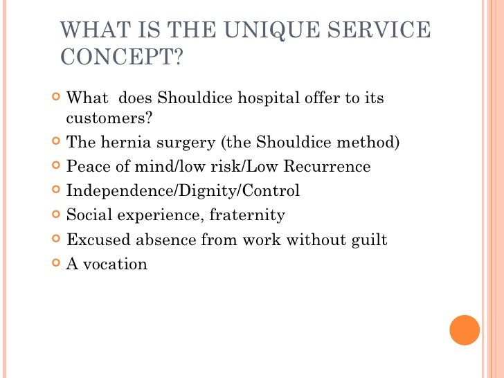 define the service model for shouldice hospital Shouldice hospital is very successful primarily due to its unique service delivered by motivated and empowered staff in a friendly, comfortable environment patients are viewed as the boss, so the patient experience is positive.