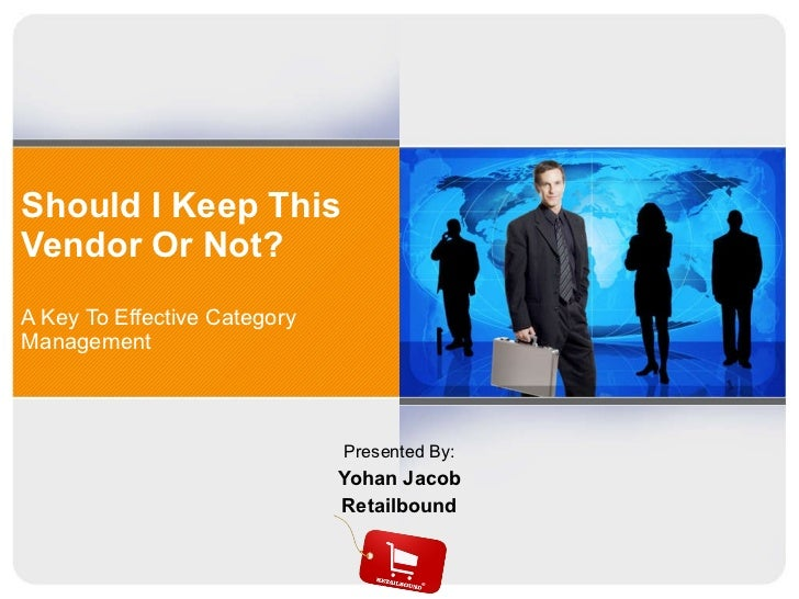 Should I Keep This Vendor Or Not?  A Key To Effective Category Management Presented By: Yohan Jacob Retailbound