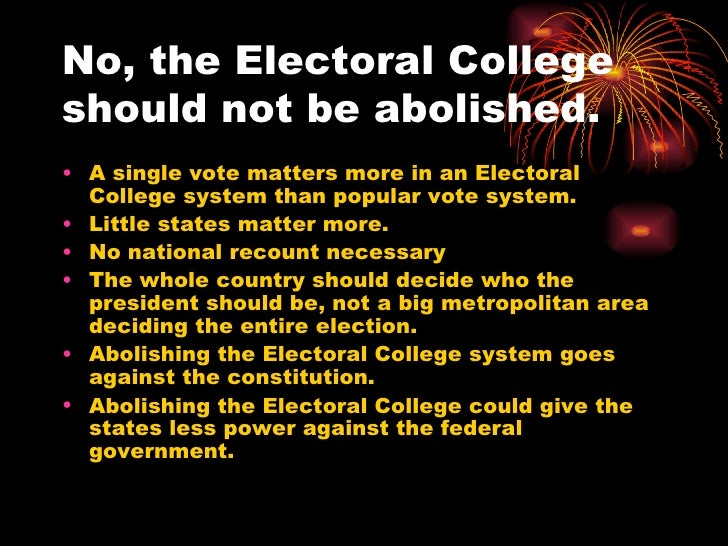 should the electoral college be abolished essay States don't use an electoral college to choose their leader, neither should the nation akhil reed amar 3:20 am akhil_amarrfd-thumbstandard i prefer direct national election of our president i take states seriously and value federalism, but in a different way than do most defenders of the status quo.