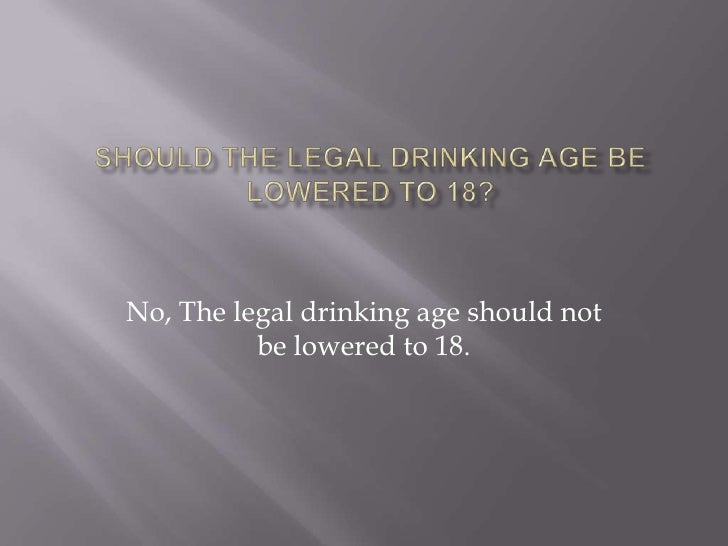 thesis statement for why the drinking age should be lowered If our nation reduces the drinking age from 21 to 18 that is a huge number of promising lives that could be cut short by lowering the drinking age - a little more than twice the number of new freshmen at sf state and cal berkeley this year.