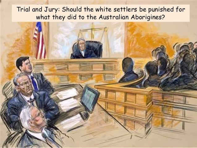 Trial and Jury: Should the white settlers be punished for what they did to the Australian Aborigines?