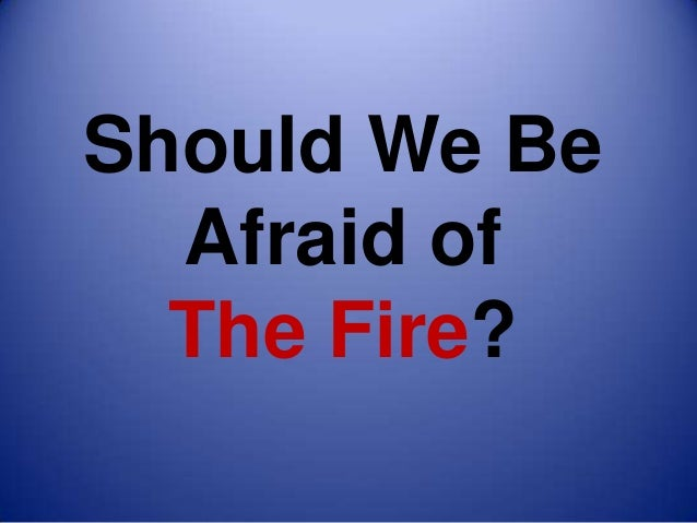Should We Be  Afraid of  The Fire?