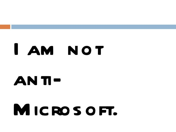 <ul><li>I am not  </li></ul><ul><li>anti-Microsoft. Microsoft is anti-me </li></ul>