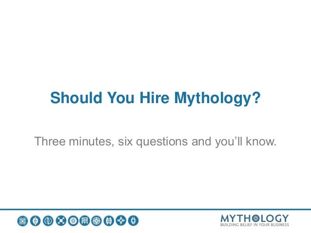 Should You Hire Mythology? Three minutes, six questions and you'll know.