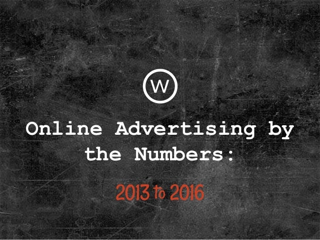 Online Advertising by the Numbers: 2013 to 2016 w