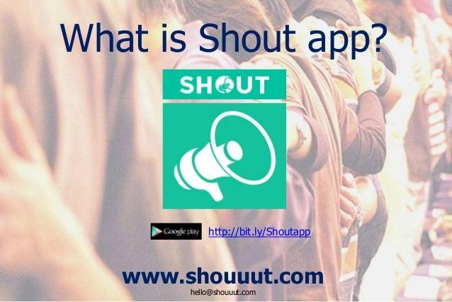 www.shouuut.com hello@shouuut.com http://bit.ly/Shoutapp What is Shout app?