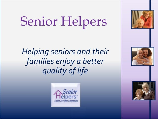 ©2008 SH Franchising, LLC Senior Helpers Helping seniors and their families enjoy a better quality of life