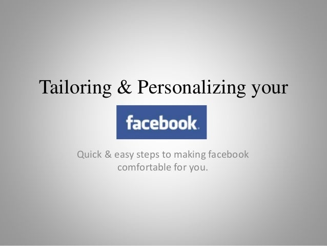 Tailoring & Personalizing your Quick & easy steps to making facebook comfortable for you.