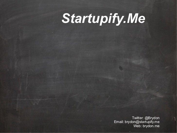 Startupify.Me                   Twitter: @Brydon        Email: brydon@startupify.me                    Web: brydon.me