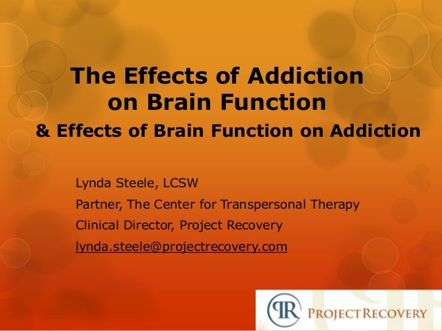 The Effects of Addictionon Brain Function& Effects of Brain Function on AddictionLynda Steele, LCSWPartner, The Center for...