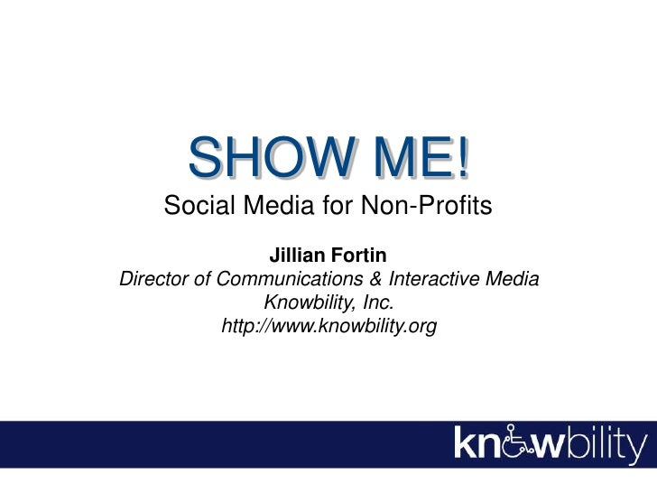 SHOW ME!<br />Social Media for Non-Profits<br />Jillian Fortin<br />Director of Communications & Interactive Media<br />Kn...