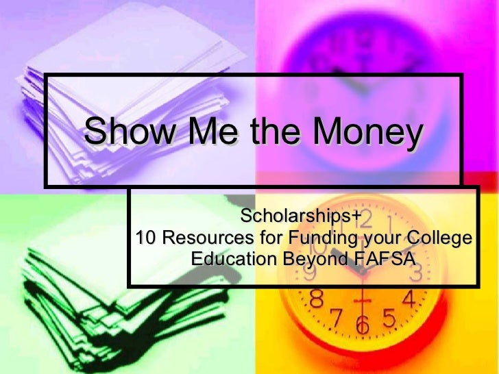 Show Me the Money Scholarships+  10 Resources for Funding your College Education Beyond FAFSA