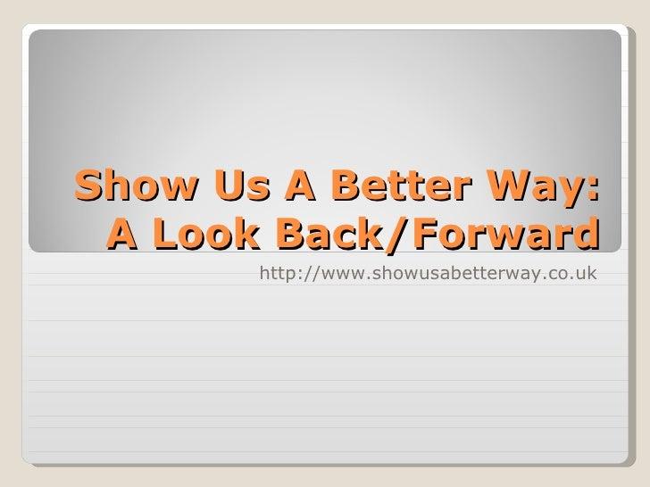 Show Us A Better Way: A Look Back/Forward http://www.showusabetterway.co.uk