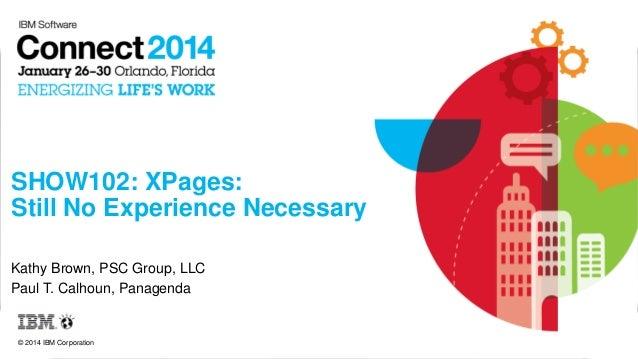 SHOW102: XPages: Still No Experience Necessary Kathy Brown, PSC Group, LLC Paul T. Calhoun, Panagenda  © 2014 IBM Corporat...
