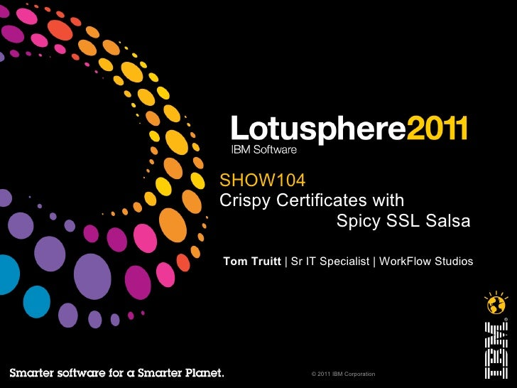 <ul>SHOW104 Crispy Certificates with   Spicy SSL Salsa </ul><ul>Tom Truitt  | Sr IT Specialist | WorkFlow Studios </ul><ul...