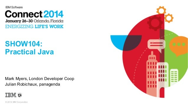 SHOW104: Practical Java  Mark Myers, London Developer Coop Julian Robichaux, panagenda  © 2014 IBM Corporation