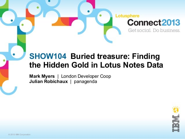 SHOW104 Buried treasure: Finding                    the Hidden Gold in Lotus Notes Data                    Mark Myers | Lo...