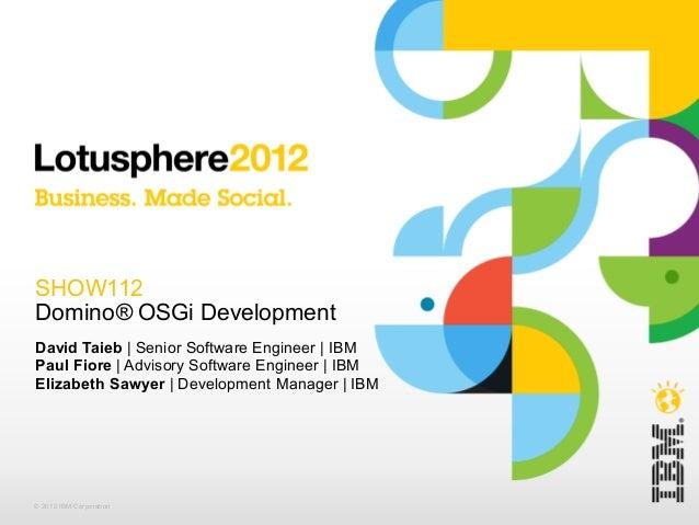 SHOW112Domino® OSGi DevelopmentDavid Taieb   Senior Software Engineer   IBMPaul Fiore   Advisory Software Engineer   IBMEl...
