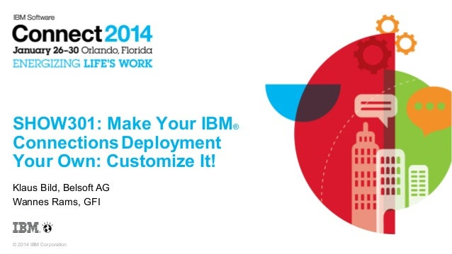 SHOW301: Make Your IBM® Connections Deployment Your Own: Customize It! Klaus Bild, Belsoft AG Wannes Rams, GFI  © 2014 IBM...