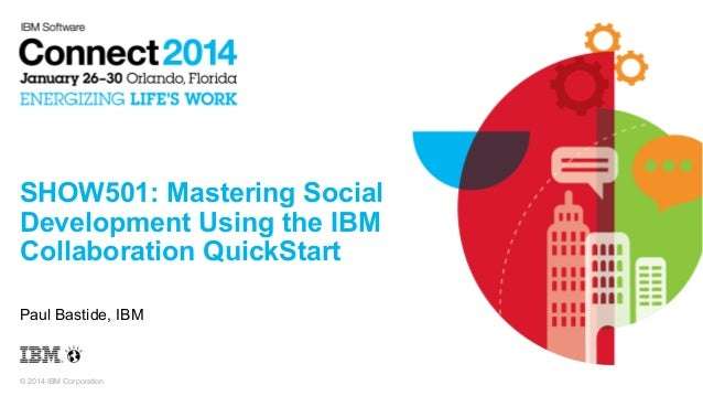 SHOW501: Mastering Social Development Using the IBM Collaboration QuickStart Paul Bastide, IBM  © 2014 IBM Corporation