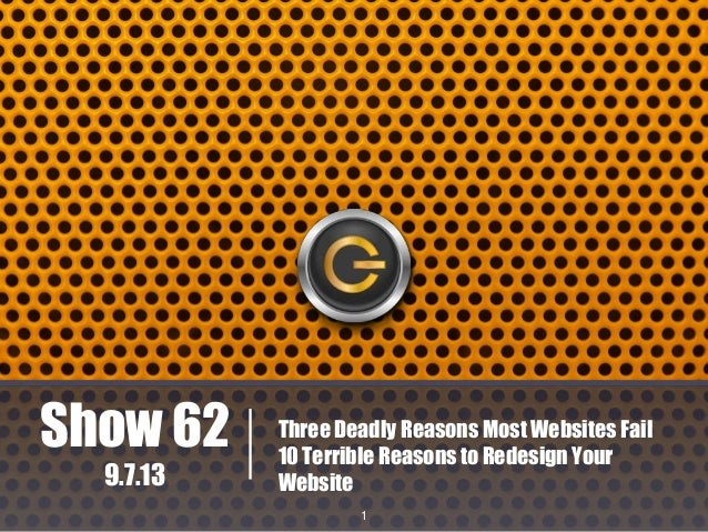 Show 62 9.7.13  Three Deadly Reasons Most Websites Fail 10 Terrible Reasons to Redesign Your Website 1