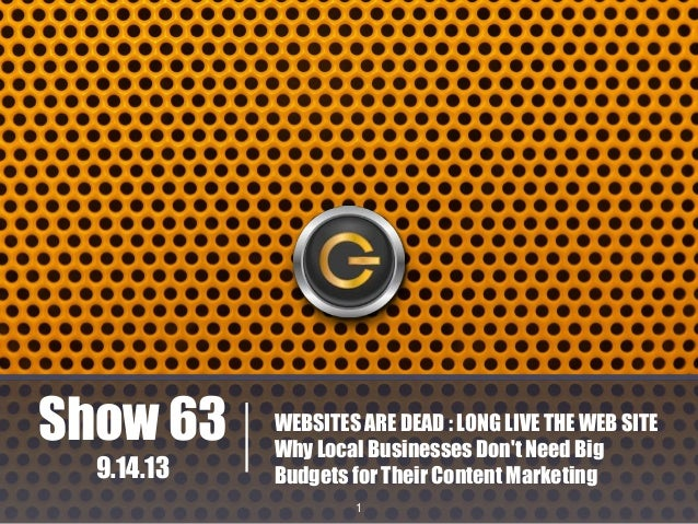 Show 63 9.14.13  WEBSITES ARE DEAD : LONG LIVE THE WEB SITE Why Local Businesses Don't Need Big Budgets for Their Content ...