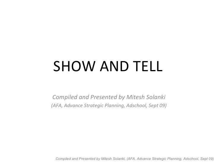 SHOW AND TELL Compiled and Presented by Mitesh Solanki (AFA, Advance Strategic Planning, Adschool, Sept 09)