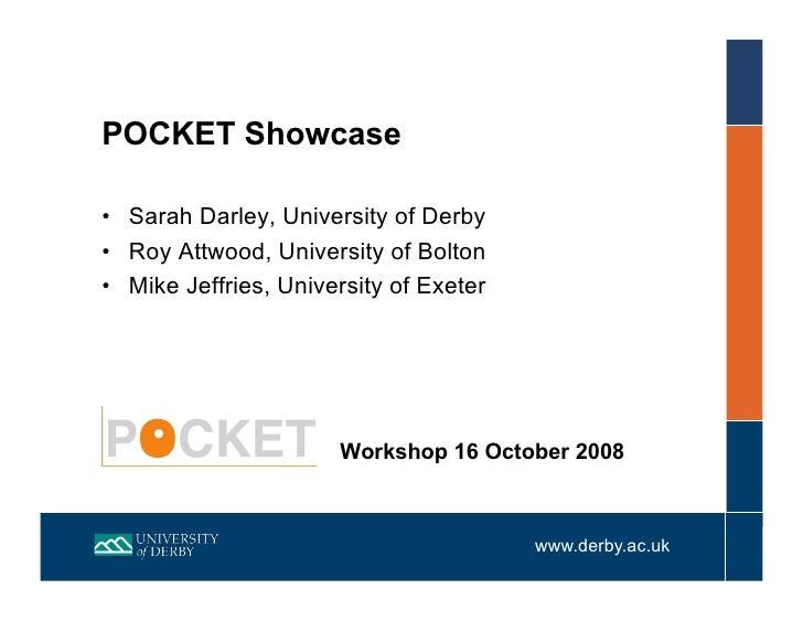 POCKET Showcase  • Sarah Darley, University of Derby • Roy Attwood, University of Bolton • Mike Jeffries, University of...