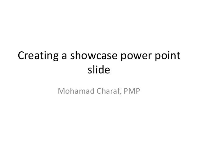 Creating a showcase power point              slide       Mohamad Charaf, PMP
