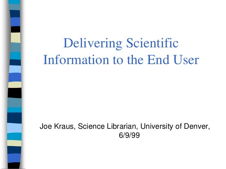Delivering Scientific Information to the End UserJoe Kraus, Science Librarian, University of Denver,                      ...