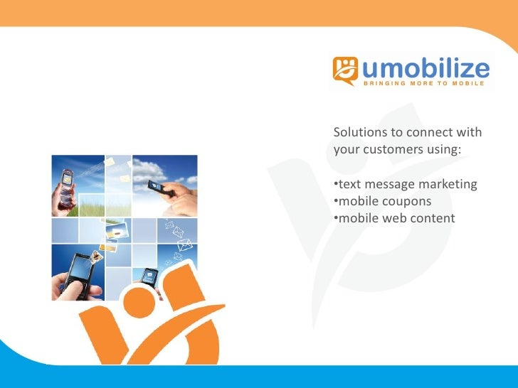 Solutions to connect with your customers using:  •text message marketing •mobile coupons •mobile web content