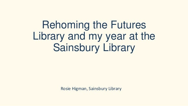 Rehoming the Futures Library and my year at the Sainsbury Library Rosie Higman, Sainsbury Library
