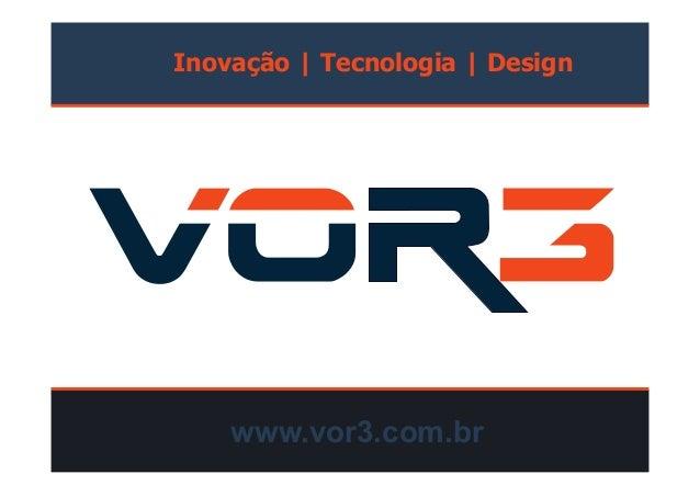 Inovação   Tecnologia   Design www.vor3.com.br
