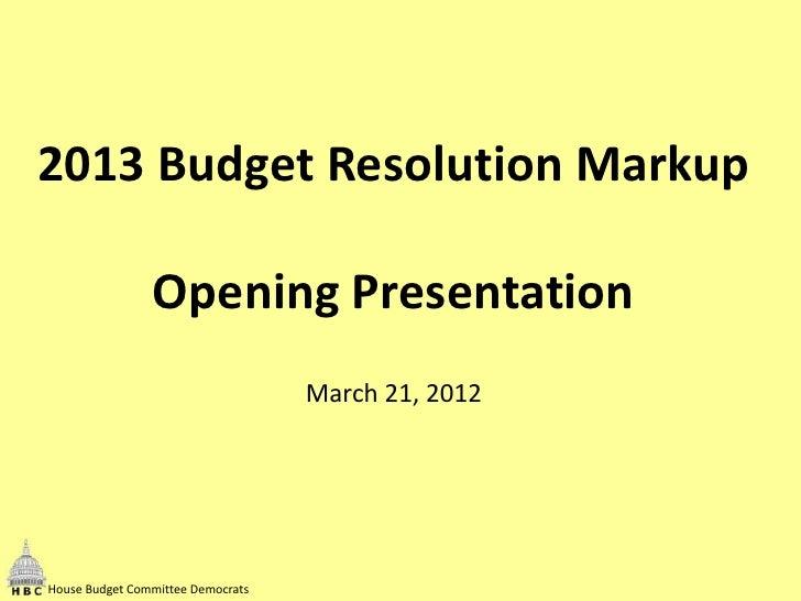 2013 Budget Resolution Markup                Opening Presentation                                   March 21, 2012House Bu...